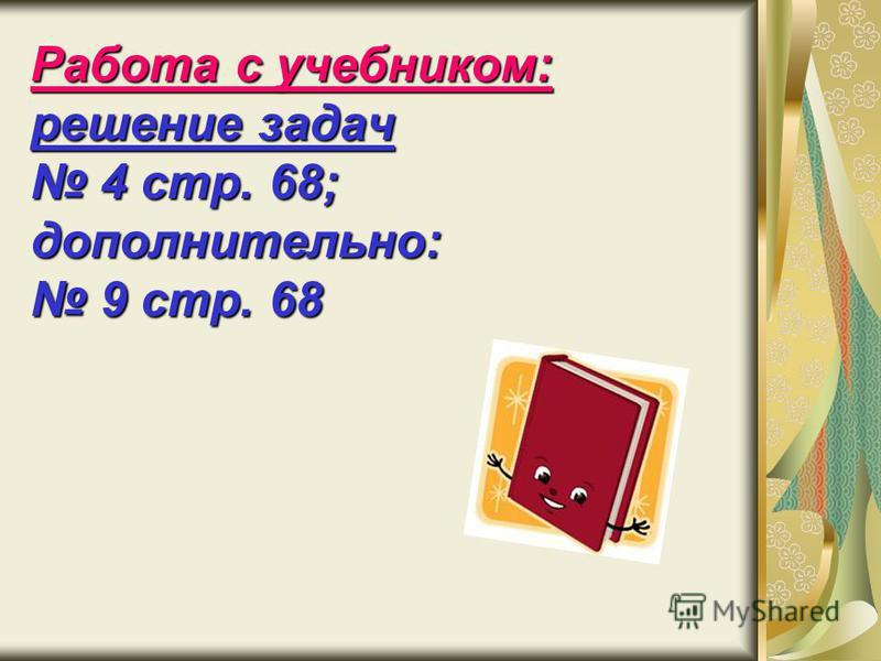 Работа с учебником: решение задач 4 стр. 68; дополнительно: 9 стр. 68