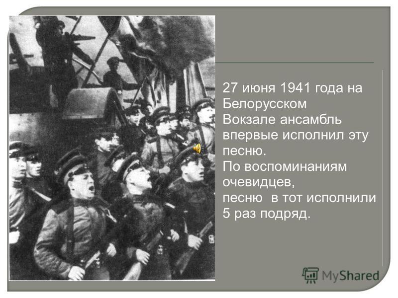 27 июня 1941 года на Белорусском Вокзале ансамбль впервые исполнил эту песню. По воспоминаниям очевидцев, песню в тот исполнили 5 раз подряд.
