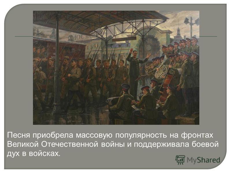 Песня приобрела массовую популярность на фронтах Великой Отечественной войны и поддерживала боевой дух в войсках.