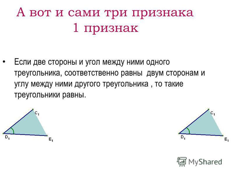 А вот и сами три признака 1 признак Если две стороны и угол между ними одного треугольника, соответственно равны двум сторонам и углу между ними другого треугольника, то такие треугольники равны.