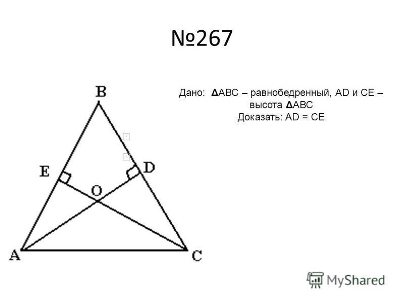 267 Дано: ΔАВС – равнобедренный, AD и CE – высота ΔАВС Доказать: AD = CE