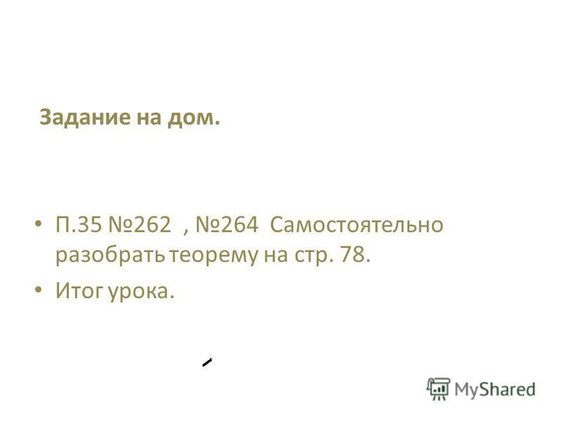 Задание на дом. П.35 262, 264 Самостоятельно разобрать теорему на стр. 78. Итог урока.