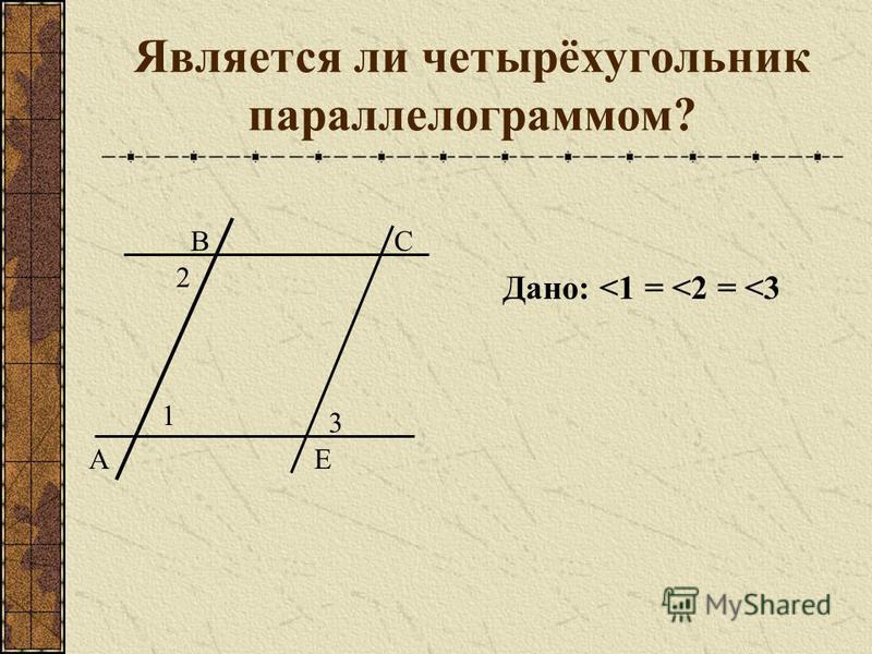 Является ли четырёхугольник параллелограммом? А ВСЕ 1 3 2 Дано: <1 = <2 = <3
