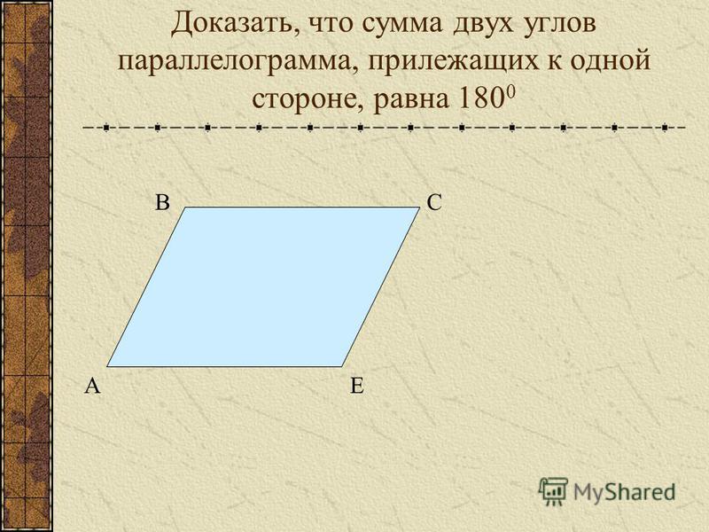 Доказать, что сумма двух углов параллелограмма, прилежащих к одной стороне, равна 180 0 А ВС Е