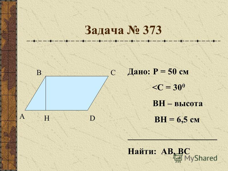 Задача 373 А ВС DH Дано: Р = 50 см <С = 30 0 ВН – высота ВН = 6,5 см ____________________ Найти: АВ, ВС