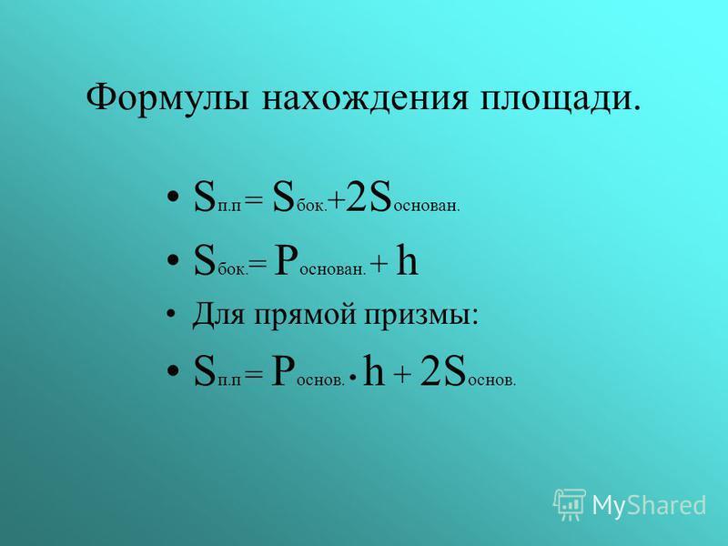 Формулы нахождения площади. S п. п = S бок. + 2S основан. S бок. = P основан. + h Для прямой призмы: S п. п = P основ. h + 2S основ.