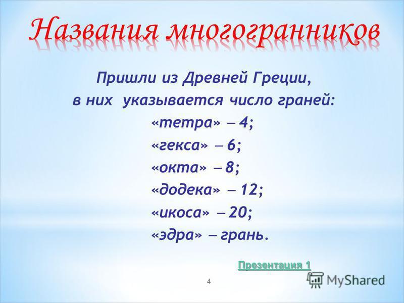 4 Пришли из Древней Греции, в них указывается число граней: «тетра» 4; «кекса» 6; «окта» 8; «додека» 12; «икоса» 20; «эдра» грань. Презентация 1 Презентация 1