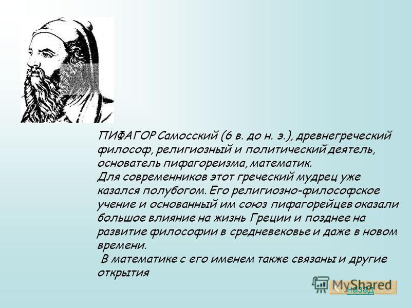 ПИФАГОР Самосский (6 в. до н. э.), древнегреческий философ, религиозный и политический деятель, основатель пифагореизма, математик. Для современников этот греческий мудрец уже казался полубогом. Его религиозно-философское учение и основанный им союз