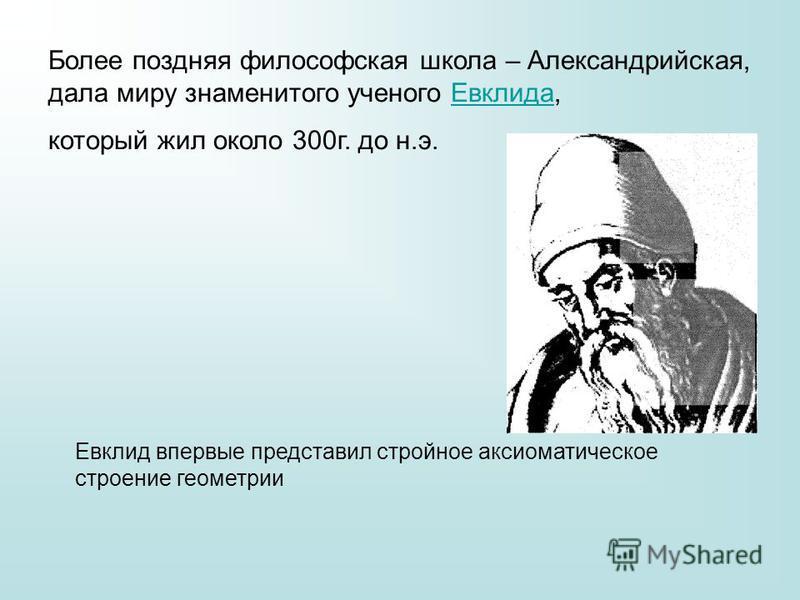 Более поздняя философская школа – Александрийская, дала миру знаменитого ученого Евклида,Евклида который жил около 300 г. до н.э. Евклид впервые представил стройное аксиоматическое строение геометрии