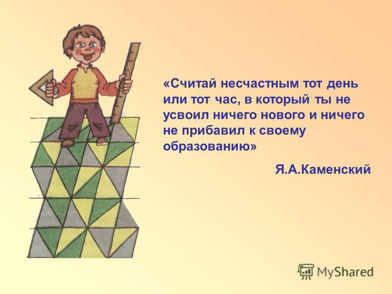 «Считай несчастным тот день или тот час, в который ты не усвоил ничего нового и ничего не прибавил к своему образованию» Я.А.Каменский