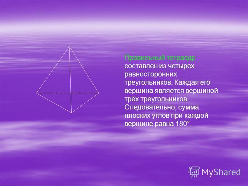 Правильный тетраэдр составлен из четырех равносторонних треугольников. Каждая его вершина является вершиной трёх треугольников. Следовательно, сумма плоских углов при каждой вершине равна 180°.