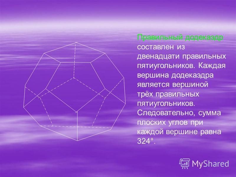 Правильный додекаэдр составлен из двенадцати правильных пятиугольников. Каждая вершина додекаэдра является вершиной трёх правильных пятиугольников. Следовательно, сумма плоских углов при каждой вершине равна 324°.