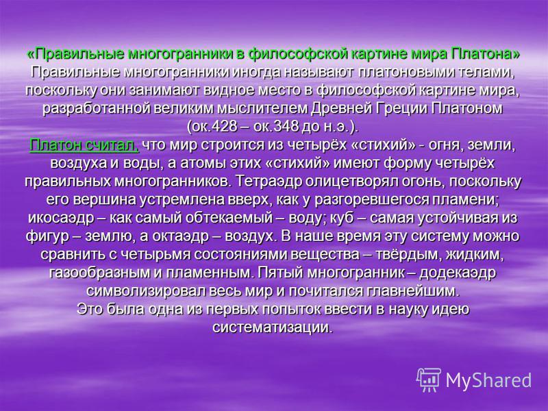 «Правильные многогранники в философской картине мира Платона» Правильные многогранники иногда называют платоновыми телами, поскольку они занимают видное место в философской картине мира, разработанной великим мыслителем Древней Греции Платоном (ок.42