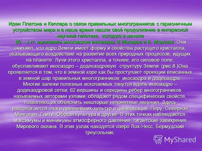 Идеи Платона и Кеплера о связи правильных многогранников с гармоничным устройством мира и в наше время нашли своё продолжение в интересной научной гипотезе, которую в начале 80 – х гг. высказали московские инженеры В.Макаров и В. Морозов. Они считают