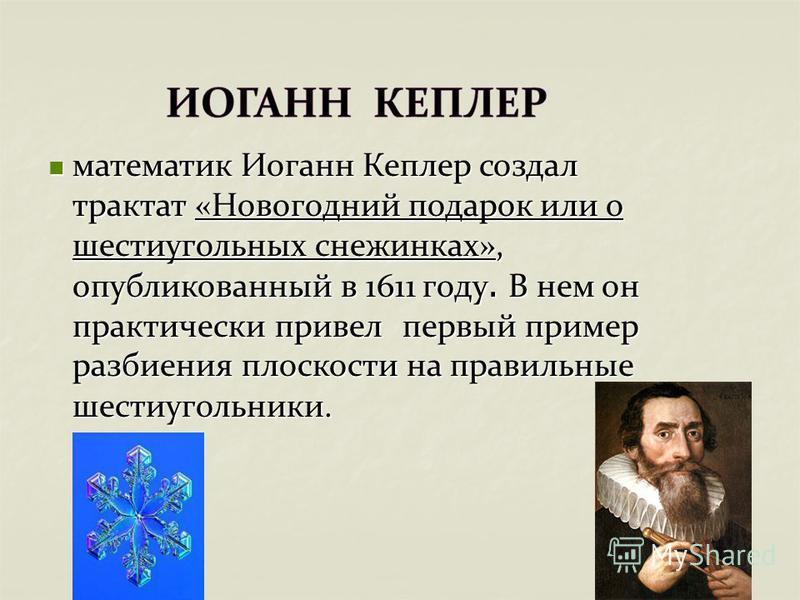 математик Иоганн Кеплер создал трактат «Новогодний подарок или о шестиугольных снежинках», опубликованный в 1611 году. В нем он практически привел первый пример разбиения плоскости на правильные шестиугольники. математик Иоганн Кеплер создал трактат