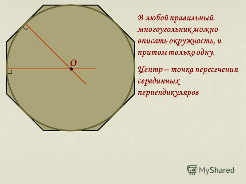 В любой правильный многоугольник можно вписать окружность, и притом только одну. Центр – точка пересечения серединных перпендикуляров О