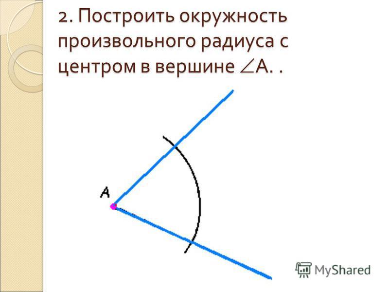 2. Построить окружность произвольного радиуса с центром в вершине A..