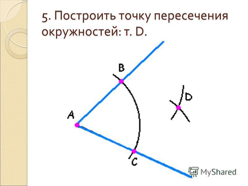 5. Построить точку пересечения окружностей : т. D.