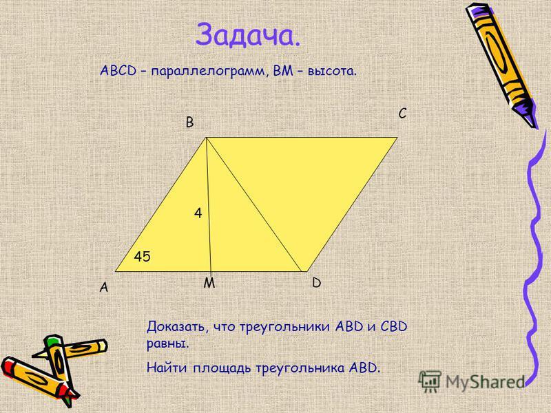 Задача. A B C D 45 Доказать, что треугольники ABD и CBD равны. Найти площадь треугольника ABD. ABCD – параллелограмм, ВМ – высота. М 4