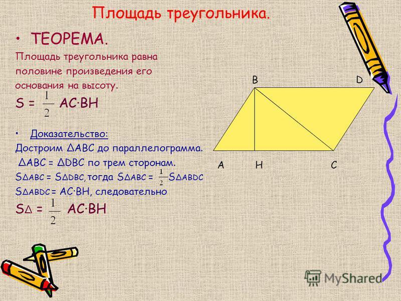 Площадь треугольника. ТЕОРЕМА. Площадь треугольника равна половине произведения его основания на высоту. S = AС·ВH Доказательство: Достроим АВС до параллелограмма. АВС = DBC по трем сторонам. S ABС = S DВС, тогда S ABС = S ABDС S ABDС = AC·BH, следов