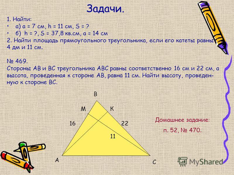 Задачи. 1. Найти: а) a = 7 см, h = 11 см, S = ? б) h = ?, S = 37,8 кв.см, а = 14 см 2. Найти площадь прямоугольного треугольника, если его катеты равны 4 дм и 11 см. 469. Стороны АВ и ВС треугольника АВС равны соответственно 16 см и 22 см, а высота,