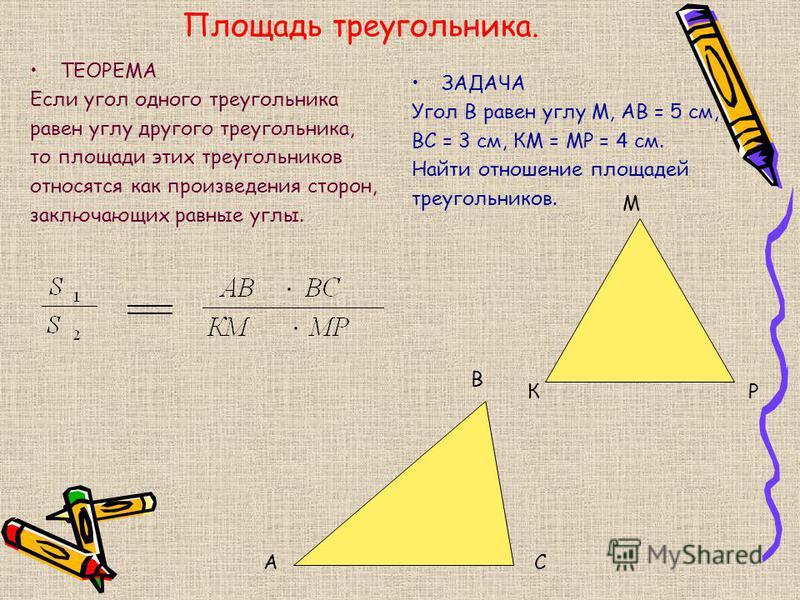 Площадь треугольника. ТЕОРЕМА Если угол одного треугольника равен углу другого треугольника, то площади этих треугольников относятся как произведения сторон, заключающих равные углы. ЗАДАЧА Угол В равен углу М, АВ = 5 см, ВС = 3 см, КМ = МР = 4 см. Н