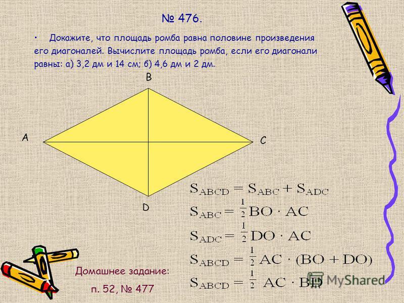 476. Докажите, что площадь ромба равна половине произведения его диагоналей. Вычислите площадь ромба, если его диагонали равны: а) 3,2 дм и 14 см; б) 4,6 дм и 2 дм. А В С D Домашнее задание: п. 52, 477