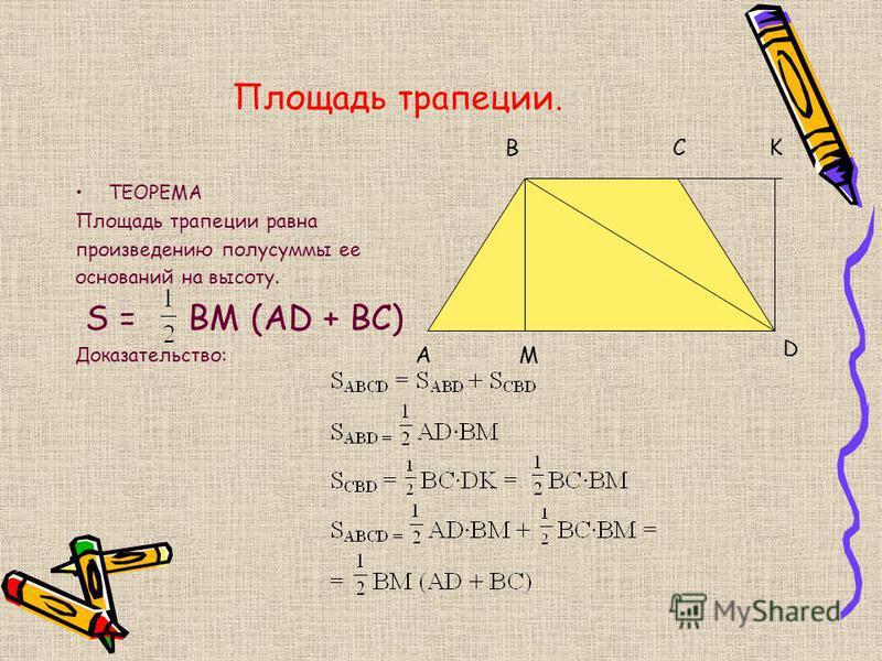 Площадь трапеции. ТЕОРЕМА Площадь трапеции равна произведению полусуммы ее оснований на высоту. S = ВМ (AD + BC) Доказательство: A BC D M K