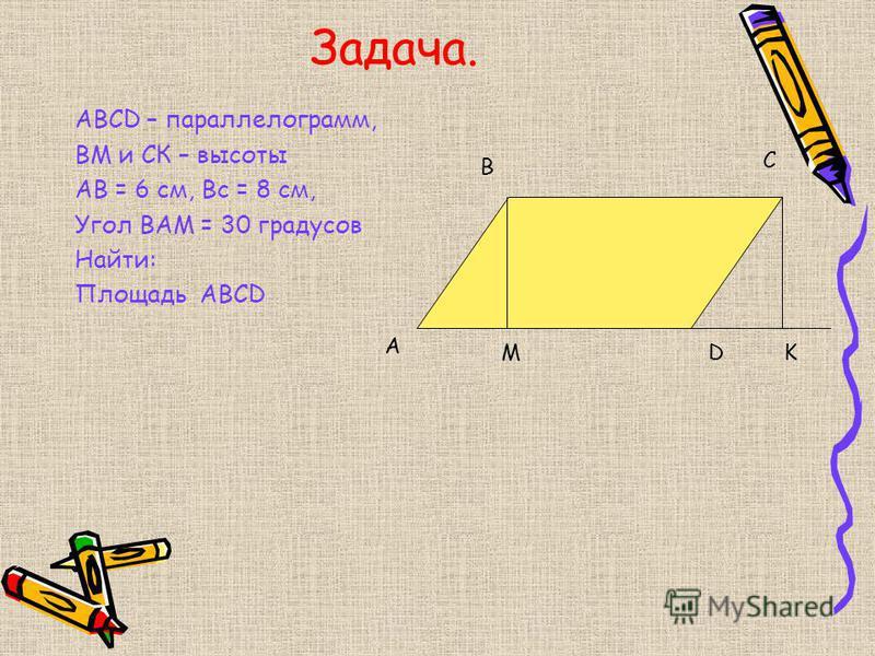 Задача. АВСD – параллелограмм, ВМ и СК – высоты АВ = 6 см, Вс = 8 см, Угол ВАМ = 30 градусов Найти: Площадь АВСD А В С DMK