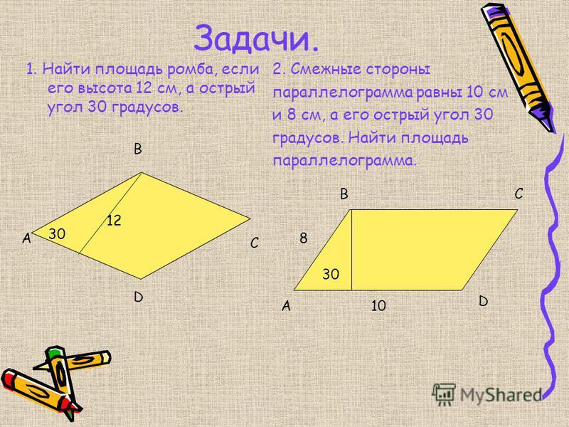 Задачи. 1. Найти площадь ромба, если его высота 12 см, а острый угол 30 градусов. 2. Смежные стороны параллелограмма равны 10 см и 8 см, а его острый угол 30 градусов. Найти площадь параллелограмма. 30 12 А В С D A BC D 8 10 30