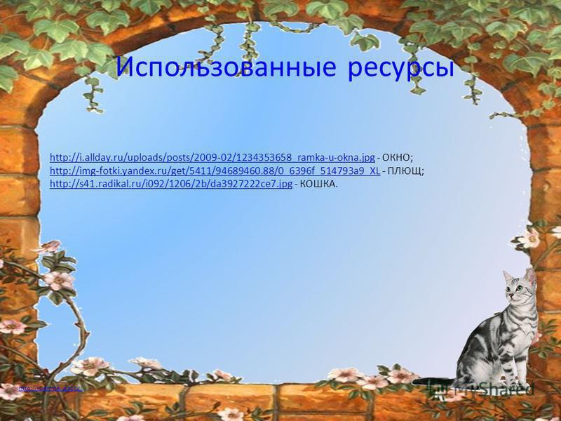 Использованные ресурсы http://i.allday.ru/uploads/posts/2009-02/1234353658_ramka-u-okna.jpghttp://i.allday.ru/uploads/posts/2009-02/1234353658_ramka-u-okna.jpg - ОКНО; http://img-fotki.yandex.ru/get/5411/94689460.88/0_6396f_514793a9_XLhttp://img-fotk