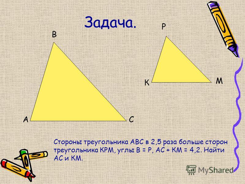 Задача. А В С К Р М Стороны треугольника АВС в 2,5 раза больше сторон треугольника КРМ, углы В = Р, АС + КМ = 4,2. Найти АС и КМ.