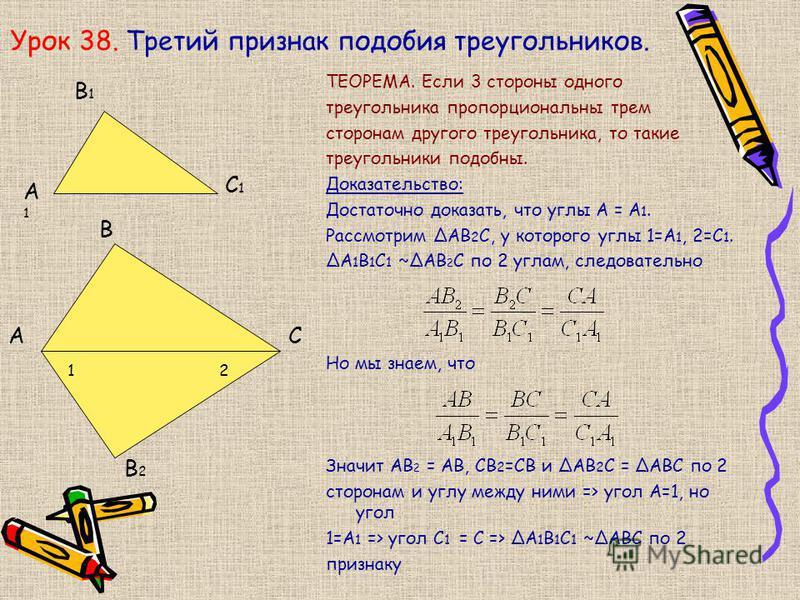 Урок 38. Третий признак подобия треугольников. ТЕОРЕМА. Если 3 стороны одного треугольника пропорциональны трем сторонам другого треугольника, то такие треугольники подобны. Доказательство: Достаточно доказать, что углы А = А 1. Рассмотрим АВ 2 С, у