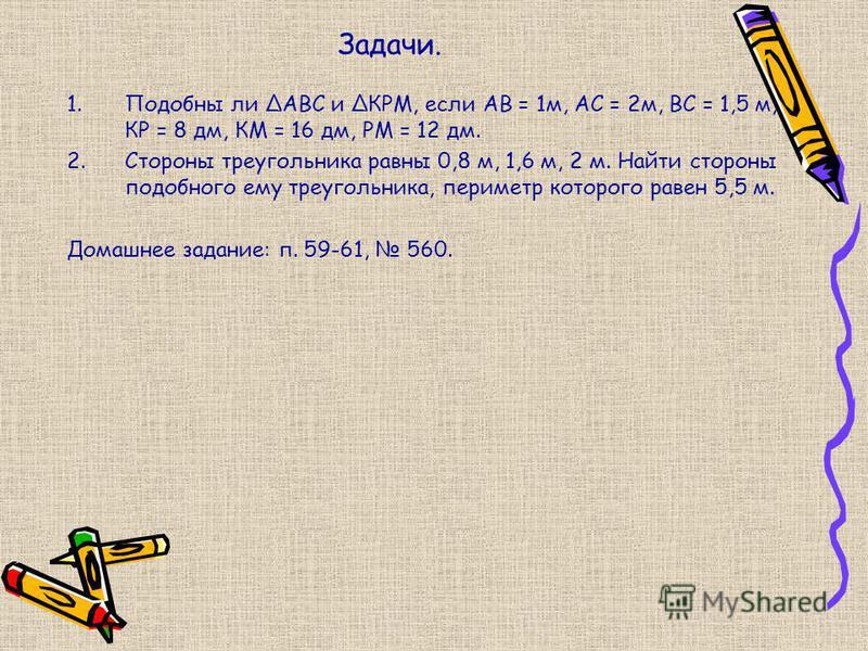 Задачи. 1. Подобны ли АВС и КРМ, если АВ = 1 м, АС = 2 м, ВС = 1,5 м, КР = 8 дм, КМ = 16 дм, РМ = 12 дм. 2. Стороны треугольника равны 0,8 м, 1,6 м, 2 м. Найти стороны подобного ему треугольника, периметр которого равен 5,5 м. Домашнее задание: п. 59