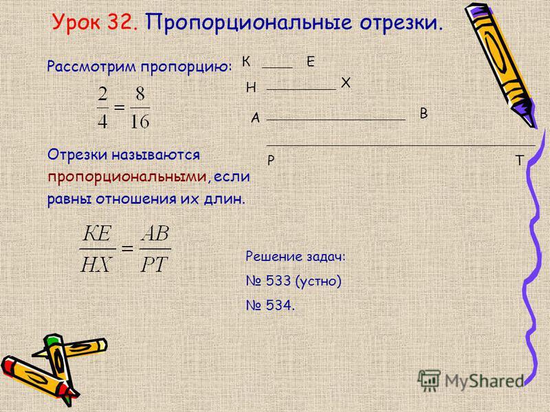Урок 32. Пропорциональные отрезки. Рассмотрим пропорцию: Отрезки называются пропорциональными, если равны отношения их длин. КЕ Н Х А В РТ Решение задач: 533 (устно) 534.