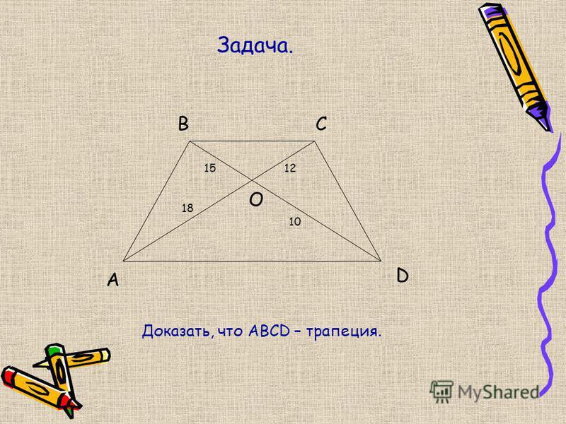 Задача. A BC D O 18 1215 10 Доказать, что ABCD – трапеция.