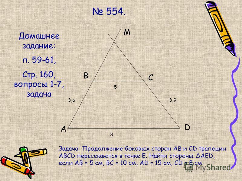 554. A B M C D 8 3,63,9 5 Домашнее задание: п. 59-61, Стр. 160, вопросы 1-7, задача Задача. Продолжение боковых сторон АВ и CD трапеции ABCD пересекаются в точке Е. Найти стороны АЕD, если АВ = 5 см, ВС = 10 см, АD = 15 см, СD = 8 см.