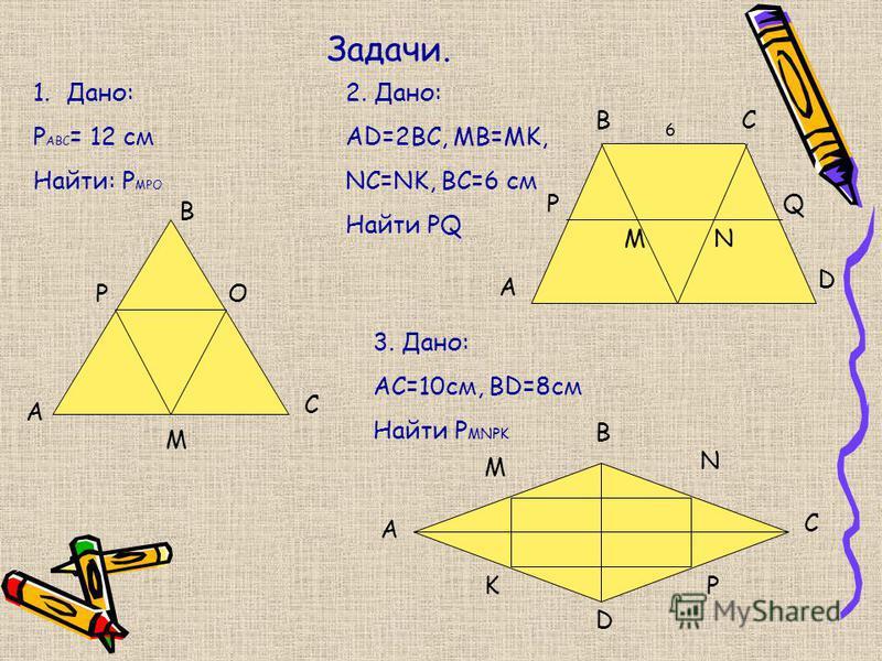 Задачи. 1.Дано: Р АВС = 12 см Найти: Р МРО А В С М РО 2. Дано: AD=2BC, MB=MK, NC=NK, BC=6 см Найти PQ A P BC Q D MN 6 3. Дано: АС=10 см, BD=8 см Найти Р MNPK A B C D K M N P