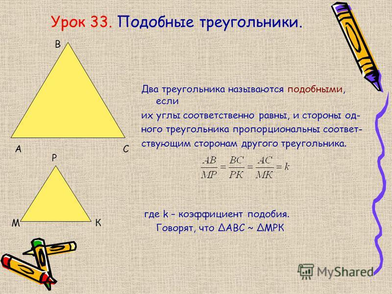 Урок 33. Подобные треугольники. Два треугольника называются подобными, если их углы соответственно равны, и стороны одного треугольника пропорциональны соответствующим сторонам другого треугольника. где k – коэффициент подобия. Говорят, что АВС ~ МРК