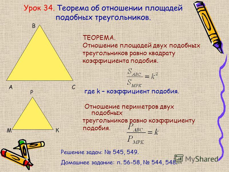 Урок 34. Теорема об отношении площадей подобных треугольников. ТЕОРЕМА. Отношение площадей двух подобных треугольников равно квадрату коэффициента подобия. где k – коэффициент подобия. Отношение периметров двух подобных треугольников равно коэффициен