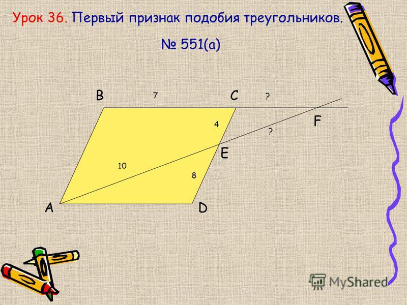 Урок 36. Первый признак подобия треугольников. 551(а) A BC D E F 10 4 8 ? ? 7