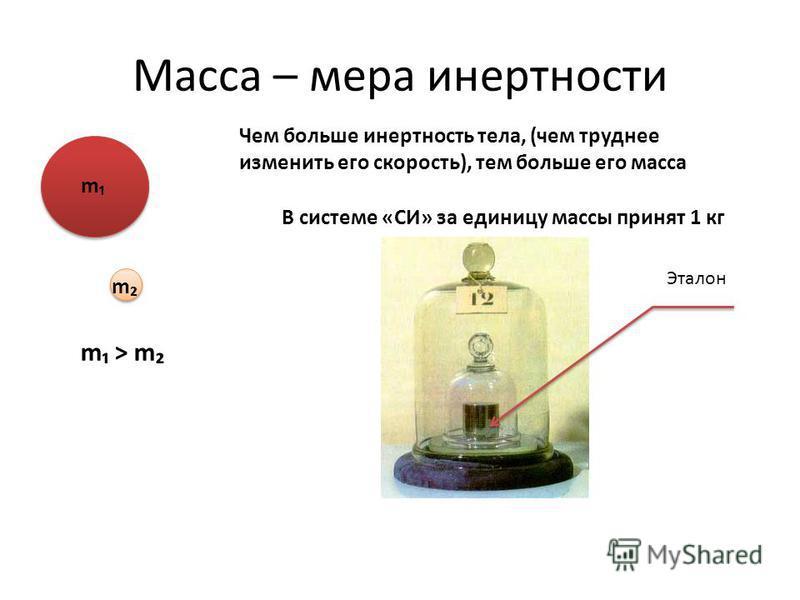 Масса – мера инертности m m m > mm > m Чем больше инертность тела, (чем труднее изменить его скорость), тем больше его масса В системе «СИ» за единицу массы принят 1 кг Эталон