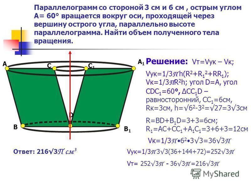 Параллелограмм со стороной 3 см и 6 см, острым углом А= 60° вращается вокруг оси, проходящей через вершину острого угла, параллельно высоте параллелограмма. Найти объем полученного тела вращения. А B C D С 1 В1В1 А1А1 Решение: Vт=Vук – Vк; Vук=1/3 П