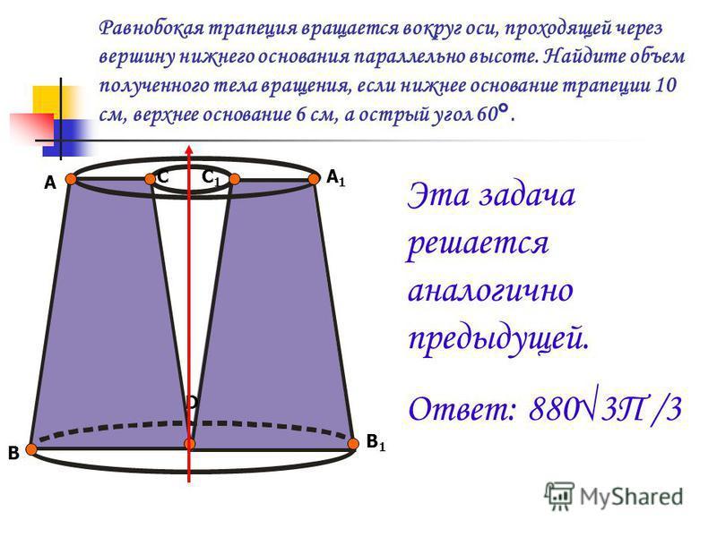 Равнобокая трапеция вращается вокруг оси, проходящей через вершину нижнего основания параллельно высоте. Найдите объем полученного тела вращения, если нижнее основание трапеции 10 см, верхнее основание 6 см, а острый угол 60°. А В СС1С1 А1А1 В1В1 D Э
