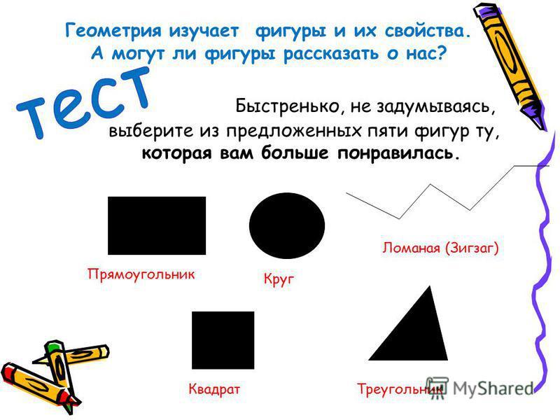 Быстренько, не задумываясь, выберите из предложенных пяти фигур ту, которая вам больше понравилась. Прямоугольник Круг Ломаная (Зигзаг) Квадрат Треугольник Геометрия изучает фигуры и их свойства. А могут ли фигуры рассказать о нас?