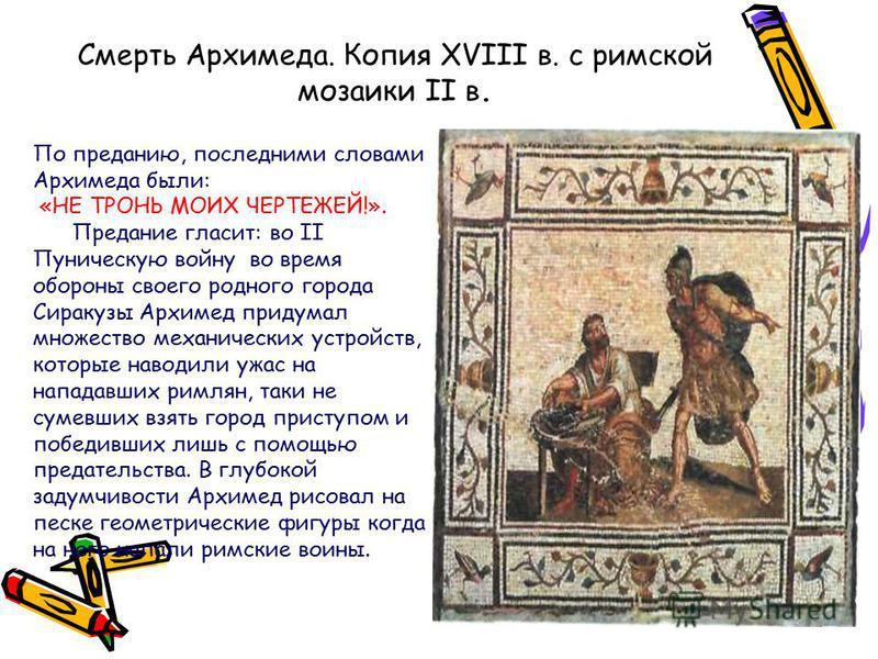 Смерть Архимеда. Копия XVIII в. с римской мозаики II в. По преданию, последними словами Архимеда были: «НЕ ТРОНЬ МОИХ ЧЕРТЕЖЕЙ!». Предание гласит: во II Пуническую войну во время обороны своего родного города Сиракузы Архимед придумал множество механ