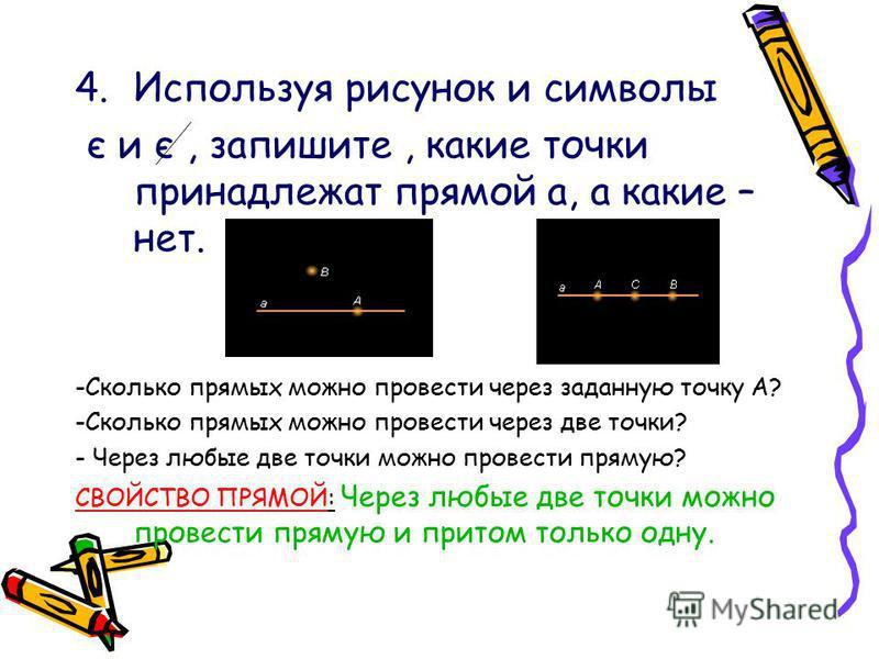 4. Используя рисунок и символы є и є, запишите, какие точки принадлежат прямой а, а какие – нет. -Сколько прямых можно провести через заданную точку А? -Сколько прямых можно провести через две точки? - Через любые две точки можно провести прямую? СВО