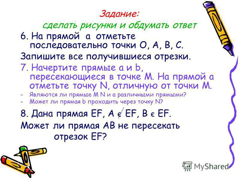 Задание: сделать рисунки и обдумать ответ 6. На прямой a отметьте последовательно точки О, A, B, C. Запишите все получившиеся отрезки. 7. Начертите прямые a и b, пересекающиеся в точке М. На прямой a отметьте точку N, отличную от точки М. -Являются л