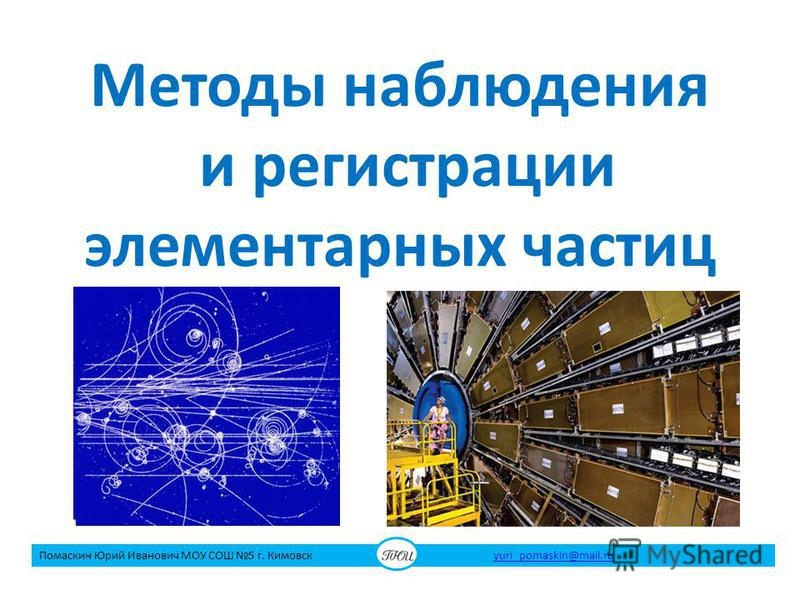 Методы наблюдения и регистрации элементарных частиц Помаскин Юрий Иванович МОУ СОШ 5 г. Кимовск yuri_pomaskin@mail.ruyuri_pomaskin@mail.ru