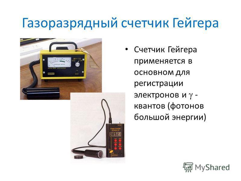 Газоразрядный счетчик Гейгера Счетчик Гейгера применяется в основном для регистрации электронов и - квантов (фотонов большой энергии)